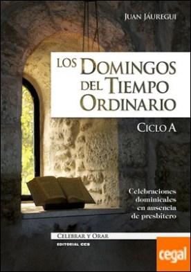 Los domingos del Tiempo Ordinario. Ciclo A . Celebraciones dominicales en ausencia de presbítero por Jáuregui Castelo, Juan PDF
