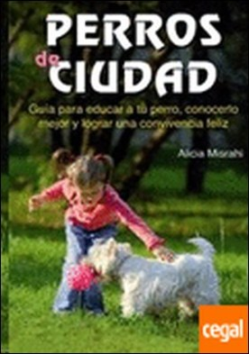 Perros de ciudad . GUIA PARA EDUCAR A TU PERRO CONOCERLO MEJOR Y LOGRAR UNA CONVIVEN