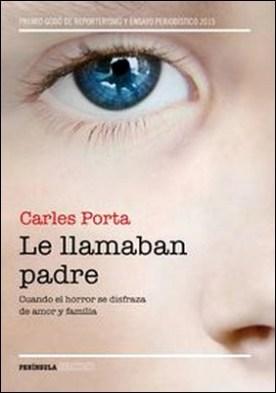 Le llamaban padre. Cuando el horror se disfraza de amor y familia por Carles Porta PDF