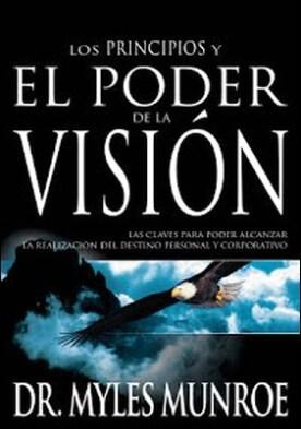 Los Los principios y poder de la visión: Las claves para poder alcanzar la realizacion del destino personal y corporativo por Myles Munroe PDF