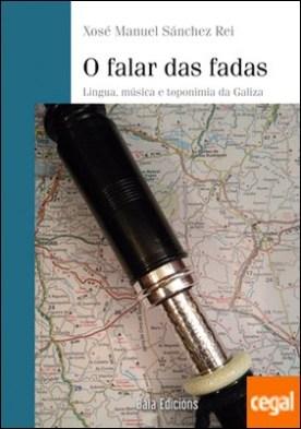 O falar das fadas . Lingua, música e toponimios da Galiza por Sánchez Rei, Xosé Manuel