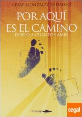 Por aquí es el camino . díselo a cuantos ames por González Hidalgo, César PDF