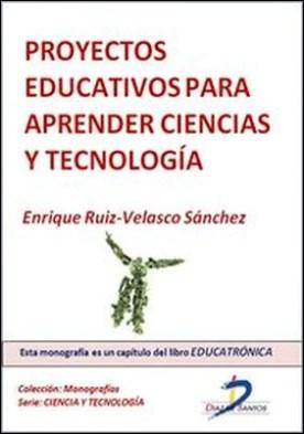 Proyectos educativos para aprender ciencias y tecnología por Enrique Ruiz Velasco Sánchez PDF