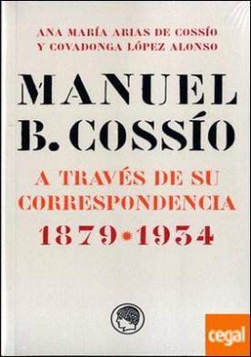 Manuel B. Cossío . A través de su correspondencia. 1879-1934