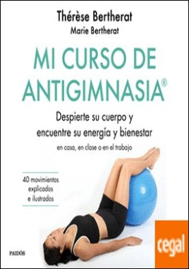 Mi curso de Antigimnasia® . Despierte su cuerpo y encuentre su energía y bienestar en clase, en casa o en el trabajo