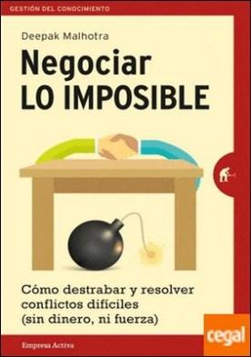 Negociar lo imposible . Cómo destrabar y resolver conflictos difíciles (sin dinero ni fuerza) por Malhotra, Deepak PDF