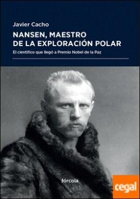 Nansen, maestro de la exploración polar . El científico que llegó a Premio Nobel de la Paz