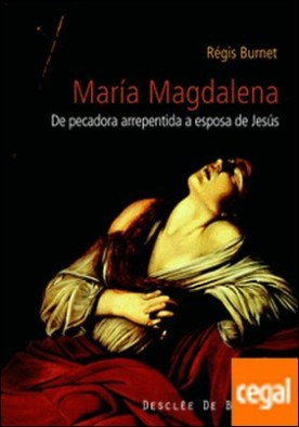 María Magdalena . Siglo I al XXI. De pecadora arrepentida a esposa de Jesús. Historia de la recepción de una figura bíblica.