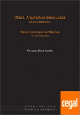 Oteiza. Arquitectura desocupada. De Orio a Montevideo. . Oteiza. Disoccupaied Architecture. From Orio to Montevideo. por Moral Andrés, Fernando
