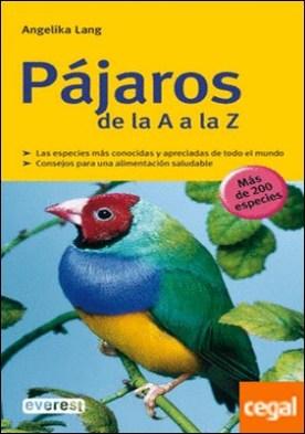 Pájaros de la A a la Z . Las Especies mas Conocidas y Apreciadas de Todo el Mundo