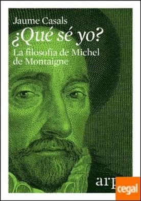 ¿Qué sé yo? . La filosofía de Michel de Montaigne