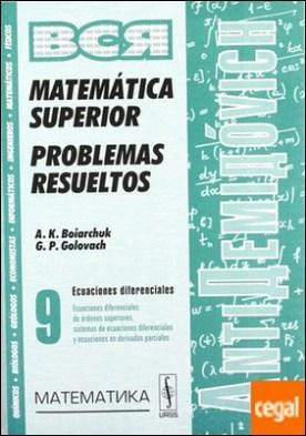 MATEMÁTICA SUPERIOR. PROBLEMAS RESUELTOS VOL 9. . Ecuaciones Diferenciales de Órdenes Superiores, Sistemas De...