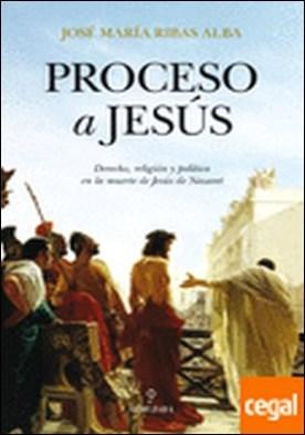 Proceso a Jesús . derecho, religión y política en la muerte de Jesús Nazaret