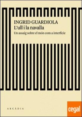 L'ull i la navalla . Un assaig sobre el món com a interfície por Guardiola Sánchez, Ingrid PDF