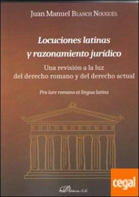 Locuciones latinas y razonamiento jurídico . Una revisión a la luz del derecho romano y del derecho actual