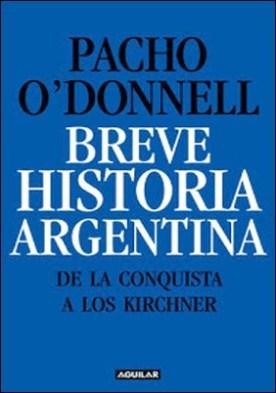 Breve historia argentina. De la Conquista a los Kirchner por Pacho O'Donnell PDF
