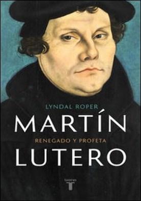 Martín Lutero. Renegado y profeta