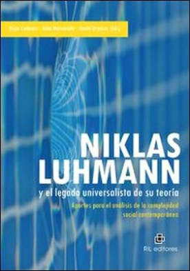 Niklas Luhmann y el legado universalista de su teoría. Aportes para el análisis de la complejidad social contemporánea por Aldo Mascareño Hugo Cadenas