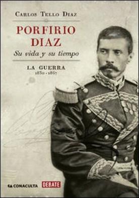 Porfirio Díaz. Su vida y su tiempo I. La guerra: 1830-1867