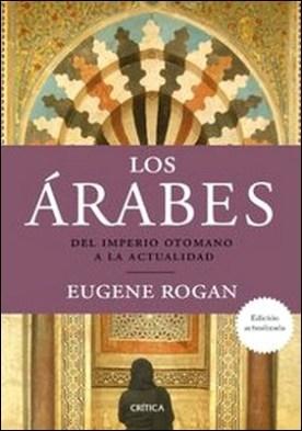 Los árabes. Del imperio otomano a la actualidad por Eugene Rogan PDF