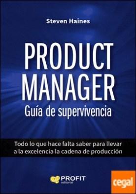 Product Manager. Guía de supervivencia . Todo lo que hace falta saber para llevar a la excelencia la cadena de producción