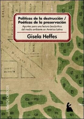Políticas de la destrucción - poéticas de la preservación : apuntes para una lectura eco-crítica del medio ambiente en América Latina por Gisela Heffes PDF