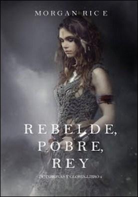 Rebelde, Pobre, Rey (De Coronas y Gloria – Libro 4) por Morgan Rice