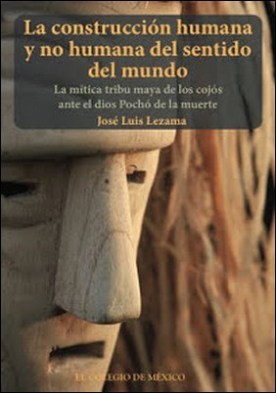 La construción humana y no humana del sentido del mundo: La mítica tribu maya de los cojós ante el dios Pochó de la muerte por Lezama, José Luis PDF