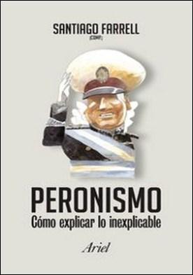 Peronismo como explicar lo inexplicable. Peronismo como explicar lo inexplicable por Santiago Alberto Farrell