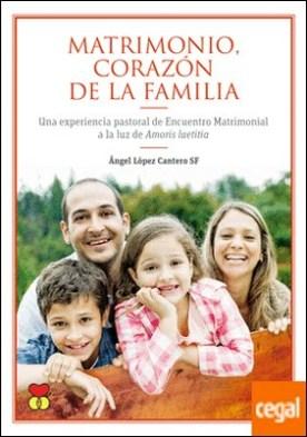 Matrimonio, corazón de la familia . Una experiencia pastoral de Encuentro Matrimonial a la luz de Amoris Laetitia