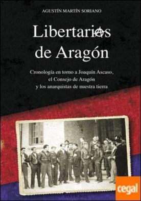 LIBERTARIOS DE ARAGÓN . Cronología en torno a Joaquín Ascaso, el Consejo de Aragón y los anarquistas de nuestra tierra por Martín Soriano, Agustín PDF
