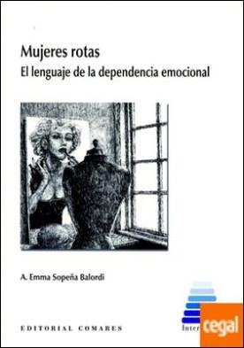 Mujeres rotas. El lenguaje de la dependencia emocional . El lenguaje de la dependencia emocional por Sopeña Balordi y otros, A. Emma PDF