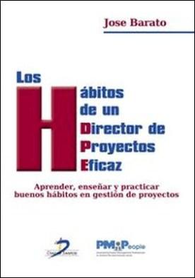 Los habitos de un director de proyectos eficaz. Aprender, enseñar y practicar buenos hábitos en gestión de proyectos por José Barato Arroyo