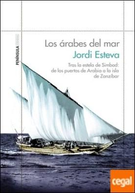 Los árabes del mar . Tras la estela de Simbad: de los puertos de Arabia a la isla de Zanzíbar