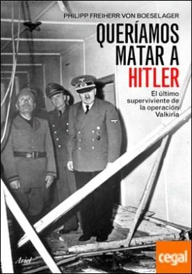 Queríamos matar a Hitler . El último superviviente de la operación Valkiria