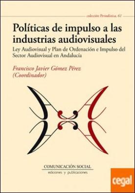 Políticas de impulso a las industrias audiovisuales . Ley Audiovisual y Plan de Ordenación e Impulso del Sector Audiovisual en Andalucía