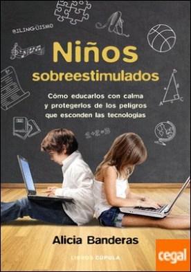 Niños sobreestimulados . Cómo educarlos con calma y protegerlos de los peligros que esconden las tecnologías