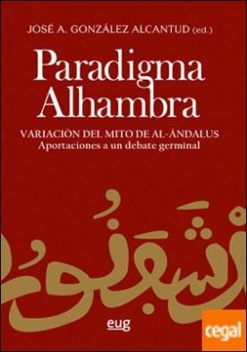 Paradigma Alhambra . Variación del mito de Al-Andalús. Aportaciones a un debate germinal