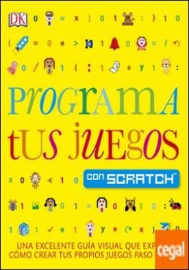Programa tus juegos con Scratch . Una excelente guía visual que explica como crear tus propios juegos paso a paso