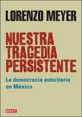 Nuestra tragedia persistente. La democracia autoritaria en México