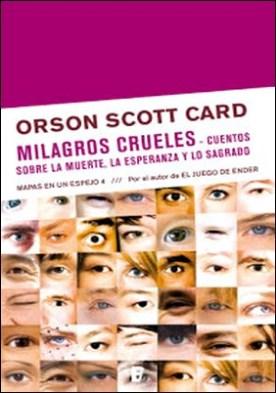 Milagros crueles / Cuentos sobre la muerte, la esperanza y lo sagrado: MAPAS EN UN ESPEJO. VOLUMEN IV por Orson Scott Card PDF