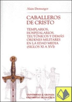 Los caballeros de Cristo . Templarios, hospitalarios, teutónicos y demás órdenes militares en la Edad Media