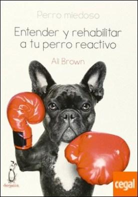 PERRO MIEDOSO. ENTENDER Y REHABILITAR A TU PERRO REACTIVO por BROWN, ALI PDF