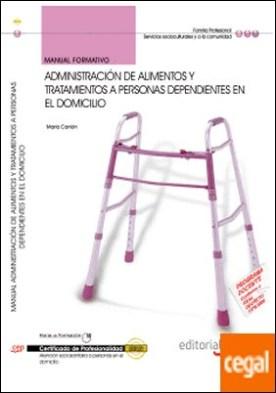 Manual Administración de Alimentos y Tratamientos a Personas Dependientes en el Domicilio. Certificados de Profesionalidad