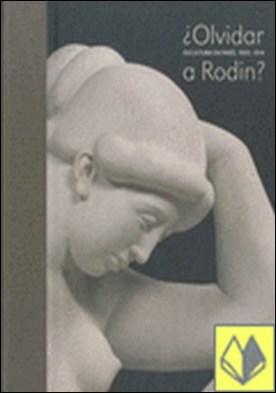 ¿Olvidar a Rodin? . escultura en París, 1905-1914 por Rodin, Auguste PDF