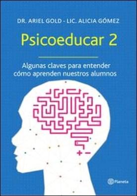 Psicoeducar 2. Algunas claves para entender cómo aprenden nuestros alunmos por Dr. Ariel Gold, Lic Alicia Gómez
