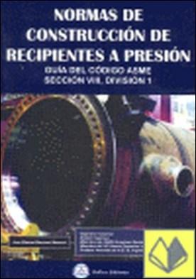 Normas de construcción de recipientes a presión . guía del código ASME, sección VIII, división 1