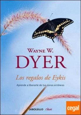 Los regalos de Eykis . Aprende a liberarte de tus zonas erróneas por Dyer, Wayne W.