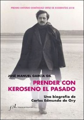 Prender con Keroseno el pasado. Una biografía de Carlos Edmundo de Ory. Premio Antonio Domínguez Ortiz de Biografías 2018