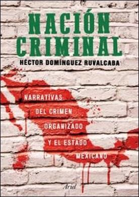 Nación criminal. Narrativas del crimen organizado y el estado mexicano.
